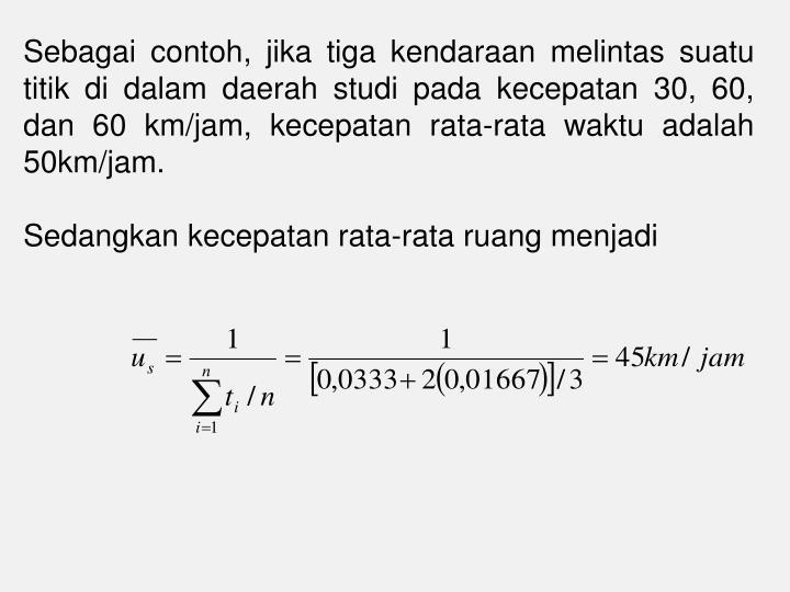 Sebagai contoh, jika tiga kendaraan melintas suatu titik di dalam daerah studi pada kecepatan 30, 60, dan 60 km/jam, kecepatan rata-rata waktu adalah 50km/jam
