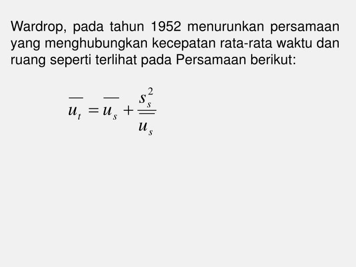 Wardrop, pada tahun 1952 menurunkan persamaan yang menghubungkan kecepatan rata-rata waktu dan ruang seperti terlihat pada Persamaan