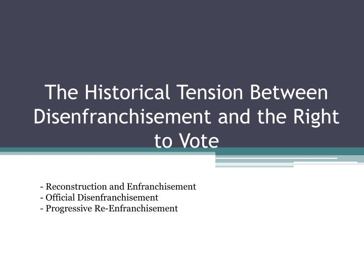 The historical tension between disenfranchisement and the right to vote