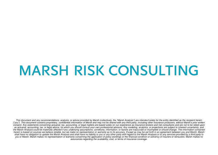 """This document and any recommendations, analysis, or advice provided by Marsh (collectively, the """"Marsh Analysis"""") are intended solely for the entity identified as the recipient herein (""""you""""). This document contains proprietary, confidential information of Marsh and may not be shared with any third party, including other insurance producers, without Marsh's prior written consent. Any statements concerning actuarial, tax, accounting, or legal matters are based solely on our experience as insurance brokers and risk consultants and are not to be relied upon as actuarial, accounting, tax, or legal advice, for which you should consult your own professional advisors. Any modeling, analytics, or projections are subject to inherent uncertainty, and the Marsh Analysis could be materially affected if any underlying assumptions, conditions, information, or factors are inaccurate or incomplete or should change. The information contained herein is based on sources we believe reliable, but we make no representation or warranty as to its accuracy. Except as may be set forth in an agreement between you and Marsh, Marsh shall have no obligation to update the Marsh Analysis and shall have no liability to you or any other party with regard to the Marsh Analysis or to any services provided by a third party to you or Marsh. Marsh makes no representation or warranty concerning the application of policy wordings or the financial condition or solvency of insurers or reinsurers. Marsh makes no assurances regarding the availability, cost, or terms of insurance coverage."""