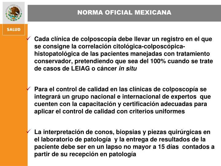 Cada clínica de colposcopía debe llevar un registro en el que se consigne la correlación citológica-colposcópica-histopatológica de las pacientes manejadas con tratamiento conservador, pretendiendo que sea del 100% cuando se trate de casos de LEIAG o cáncer