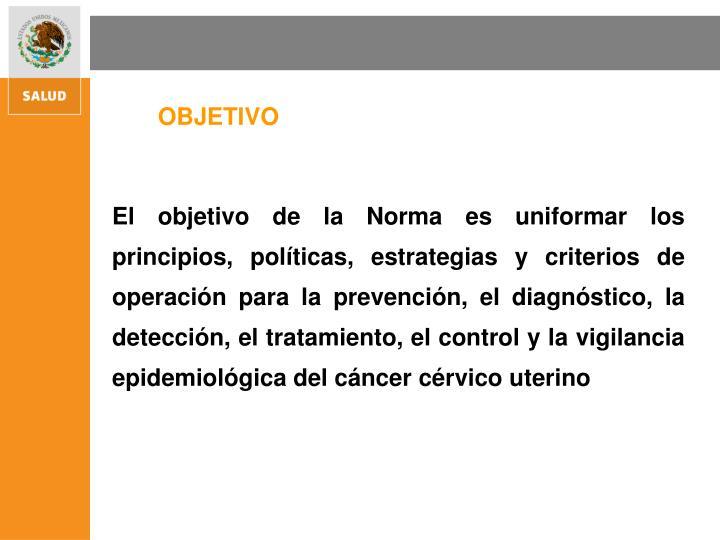 El objetivo de la Norma es uniformar los principios, políticas, estrategias y criterios de operación para la prevención, el diagnóstico, la detección, el tratamiento, el control y la vigilancia epidemiológica del cáncer cérvico uterino