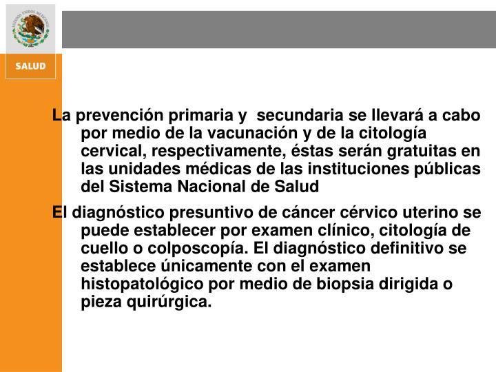 La prevención primaria y  secundaria se llevará a cabo por medio de la vacunación y de la citología cervical, respectivamente, éstas