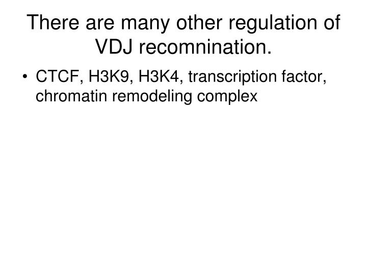 There are many other regulation of VDJ recomnination.