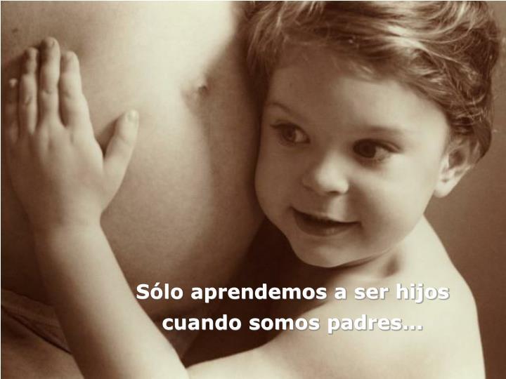 Sólo aprendemos a ser hijos cuando somos padres...