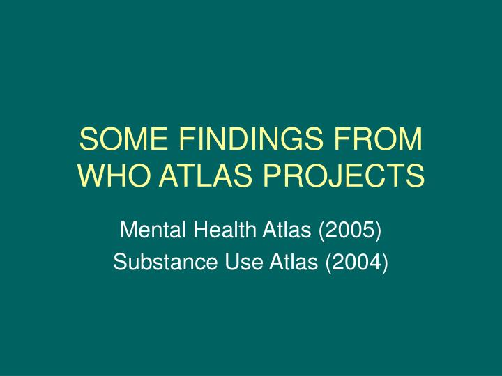SOME FINDINGS FROM WHO ATLAS PROJECTS