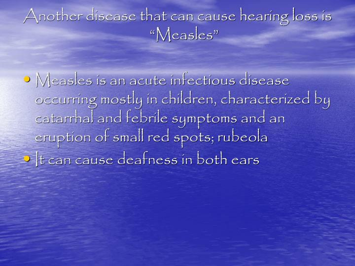 "Another disease that can cause hearing loss is ""Measles"""