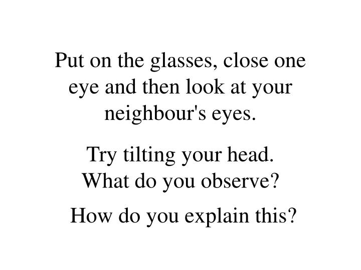 Put on the glasses, close one eye and then look at your neighbour's eyes.