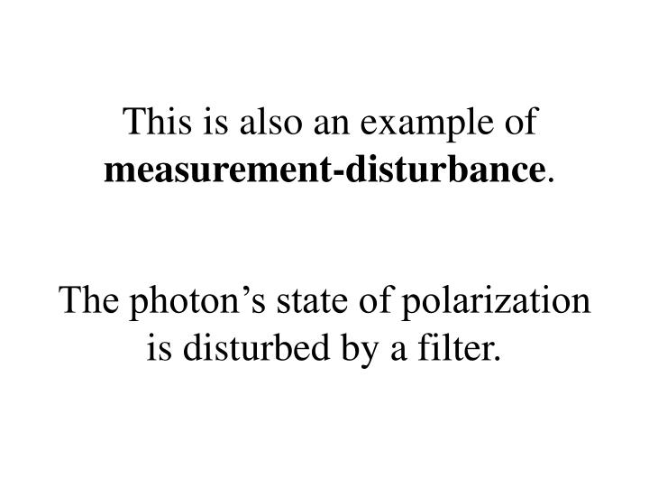 The photon's state of polarization is disturbed by a filter.