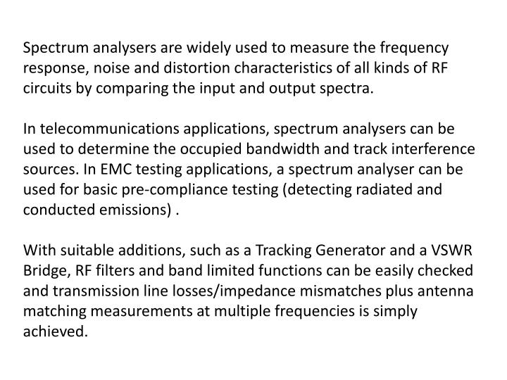 Spectrum analysers are widely used to measure the frequency response, noise and distortion characteristics of all kinds of RF circuits by comparing the input and output spectra.
