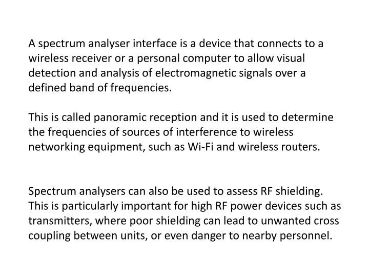 A spectrum analyser interface is a device that connects to a wireless receiver or a personal computer to allow visual detection and analysis of electromagnetic signals over a defined band of frequencies.