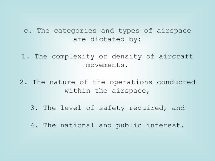 c. The categories and types of airspace are dictated by: