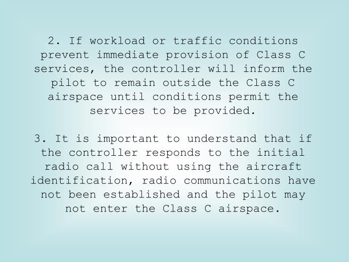 2. If workload or traffic conditions prevent immediate provision of Class C services, the controller will inform the pilot to remain outside the Class C airspace until conditions permit the services to be provided.