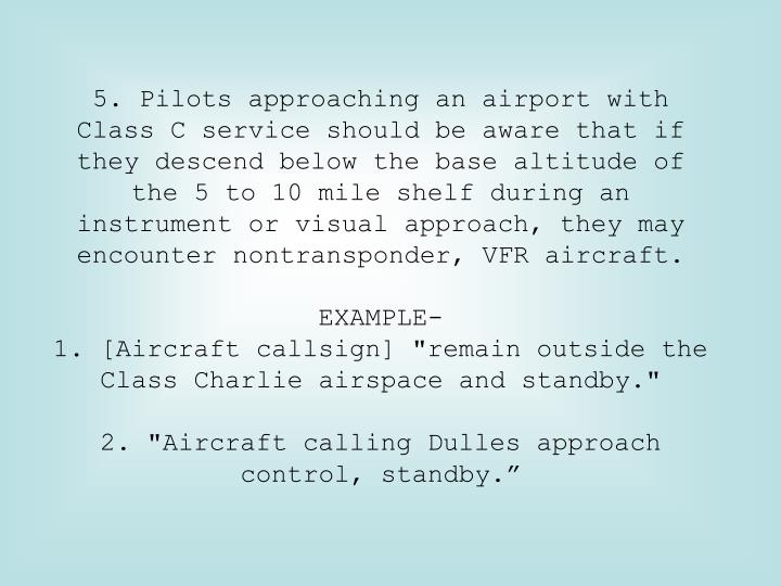 5. Pilots approaching an airport with Class C service should be aware that if they descend below the base altitude of the 5 to 10 mile shelf during an instrument or visual approach, they may encounter nontransponder, VFR aircraft.