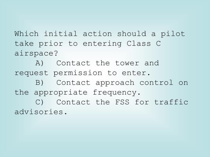 Which initial action should a pilot take prior to entering Class C airspace?