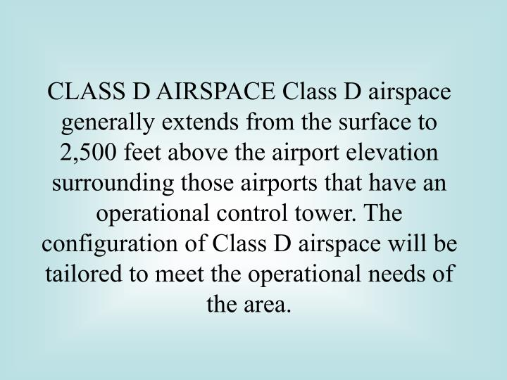 CLASS D AIRSPACE Class D airspace generally extends from the surface to 2,500 feet above the airport elevation surrounding those airports that have an operational control tower. The configuration of Class D airspace will be tailored to meet the operational needs of the area.