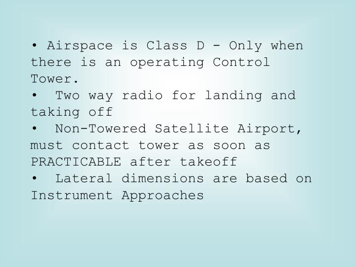 • Airspace is Class D - Only when there is an operating Control Tower.
