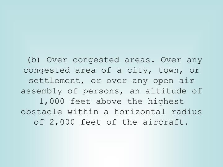 (b) Over congested areas. Over any congested area of a city, town, or settlement, or over any open air assembly of persons, an altitude of 1,000 feet above the highest obstacle within a horizontal radius of 2,000 feet of the aircraft.