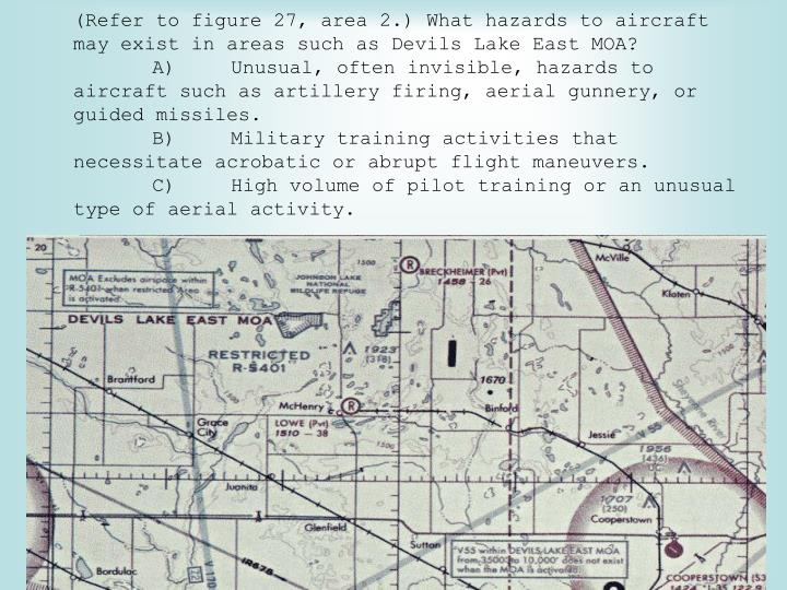 (Refer to figure 27, area 2.) What hazards to aircraft may exist in areas such as Devils Lake East MOA?