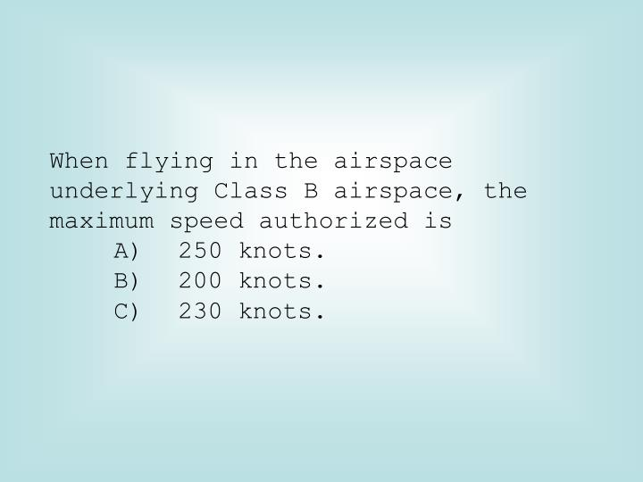 When flying in the airspace underlying Class B airspace, the maximum speed authorized is