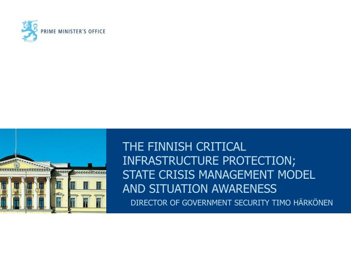 THE FINNISH CRITICAL INFRASTRUCTURE PROTECTION; STATE CRISIS MANAGEMENT MODEL AND SITUATION AWARENES...