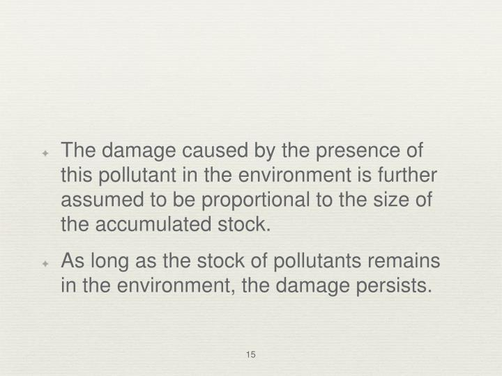 The damage caused by the presence of this pollutant in the environment is further assumed to be proportional to the size of the accumulated stock.