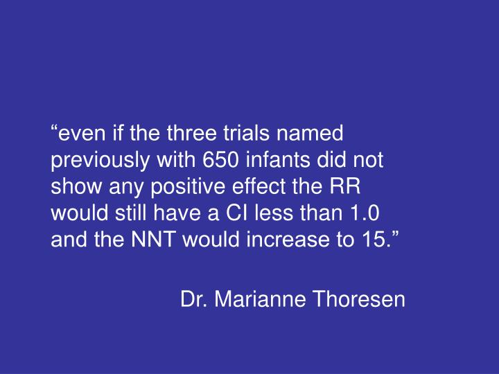 """even if the three trials named previously with 650 infants did not show any positive effect the RR would still have a CI less than 1.0 and the NNT would increase to 15."""