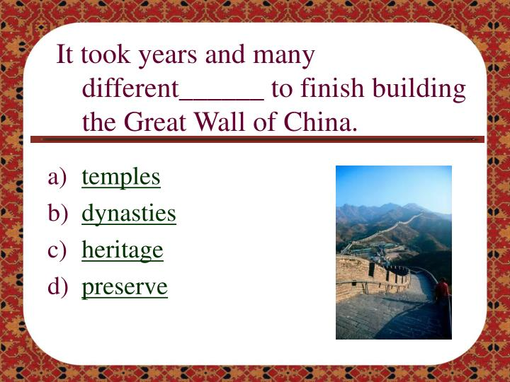 It took years and many different______ to finish building the Great Wall of China.