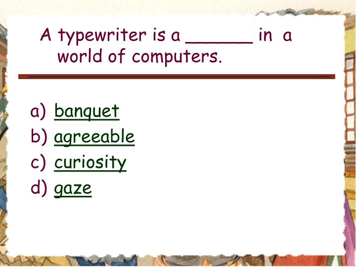 A typewriter is a ______ in  a world of computers.