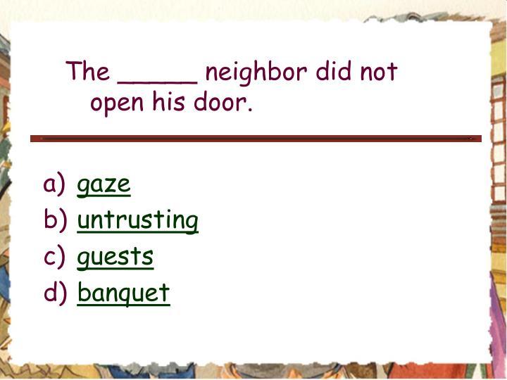The _____ neighbor did not open his door.