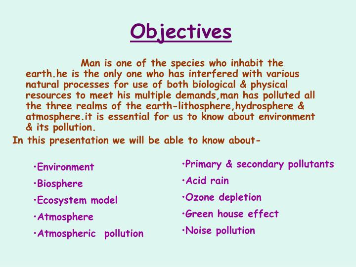 Man is one of the species who inhabit the earth.he is the only one who has interfered with various natural processes for use of both biological & physical resources to meet his multiple demands,man has polluted all the three realms of the earth-lithosphere,hydrosphere & atmosphere.it is essential for us to know about environment & its pollution.