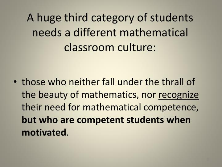 A huge third category of students needs a different mathematical classroom culture