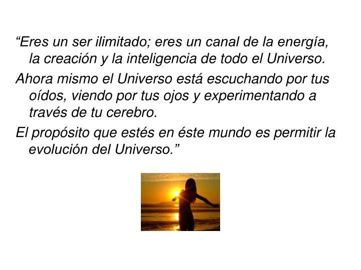 """""""Eres un ser ilimitado; eres un canal de la energía, la creación y la inteligencia de todo el Universo."""