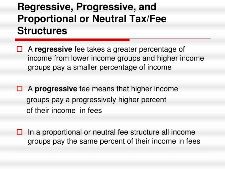 Regressive, Progressive, and Proportional or Neutral Tax/Fee Structures