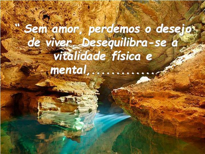 """"""" Sem amor, perdemos o desejo de viver. Desequilibra-se a vitalidade física e mental,............."""