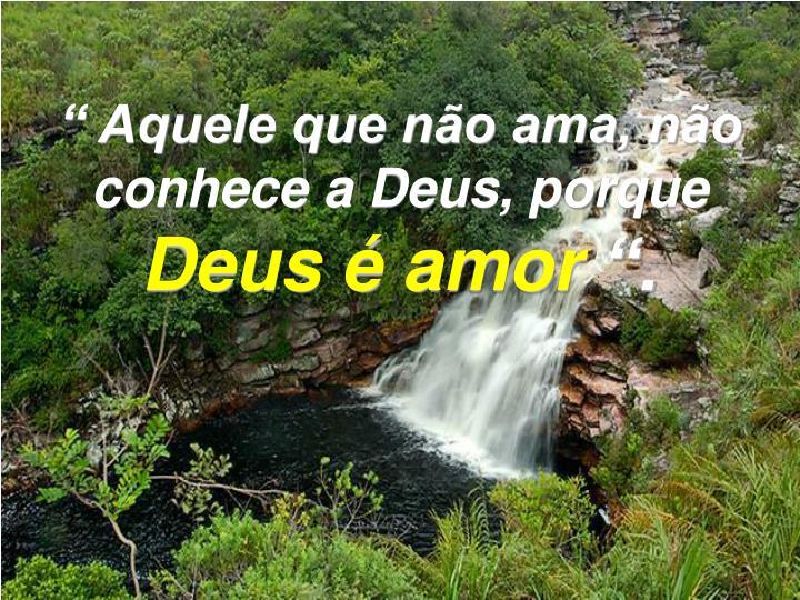 """"""" Aquele que não ama, não conhece a Deus, porque"""