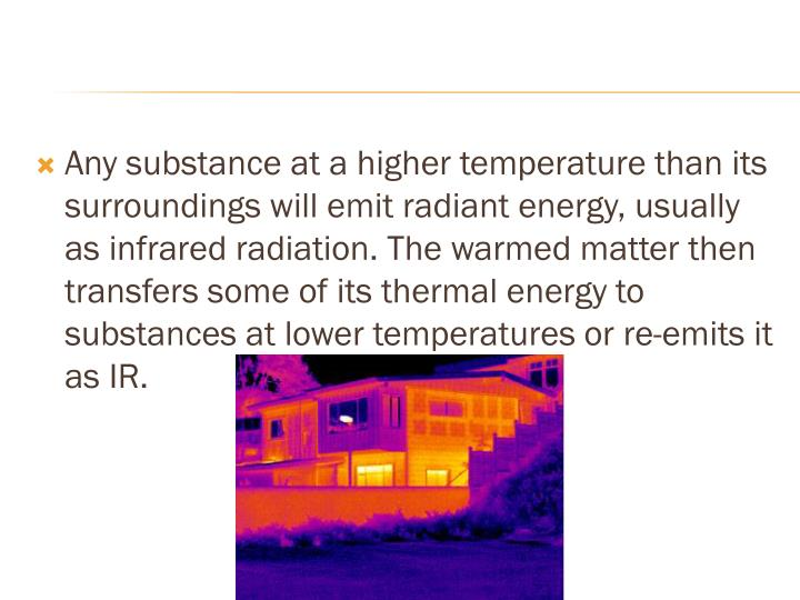 Any substance at a higher temperature than its surroundings will emit radiant energy, usually as infrared radiation. The warmed matter then transfers some of its thermal energy to substances at lower temperatures or re-emits it as IR.