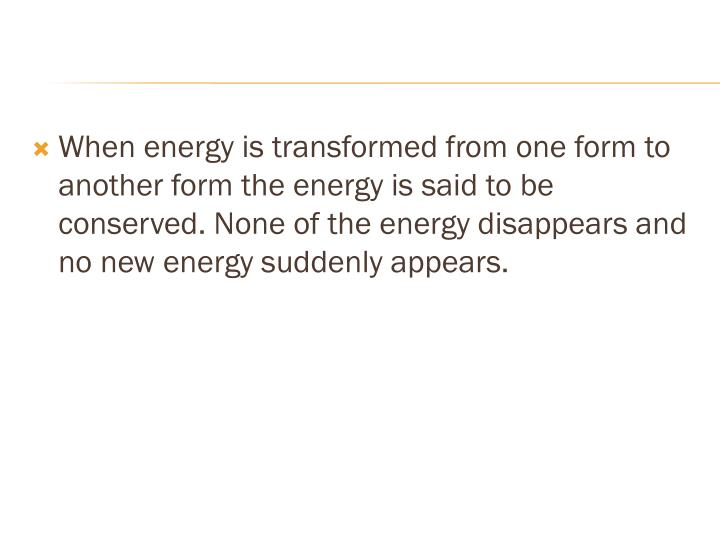 When energy is transformed from one form to another form the energy is said to be conserved. None of the energy disappears and no new energy suddenly appears.