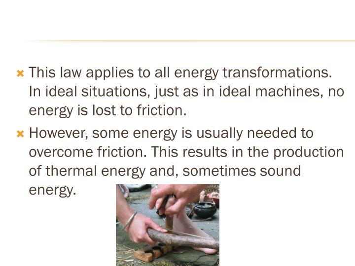 This law applies to all energy transformations. In ideal situations, just as in ideal machines, no energy is lost to friction.