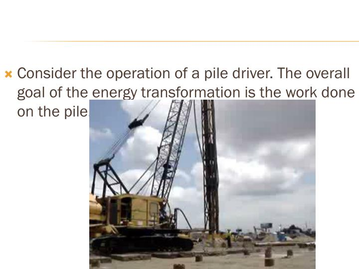 Consider the operation of a pile driver. The overall goal of the energy transformation is the work done on the pile.