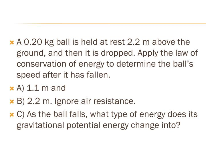 A 0.20 kg ball is held at rest 2.2 m above the ground, and then it is dropped. Apply the law of conservation of energy to determine the ball's speed after it has fallen.