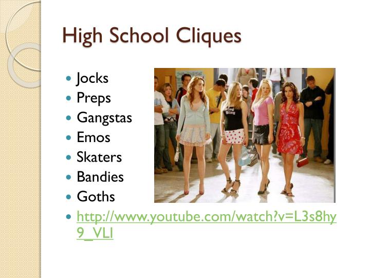 cliques in high school High school cliques essaysevery school has cliques small groups of people with similar interests who hang out exclusively with one another but are cliques harmful to the high school environment.