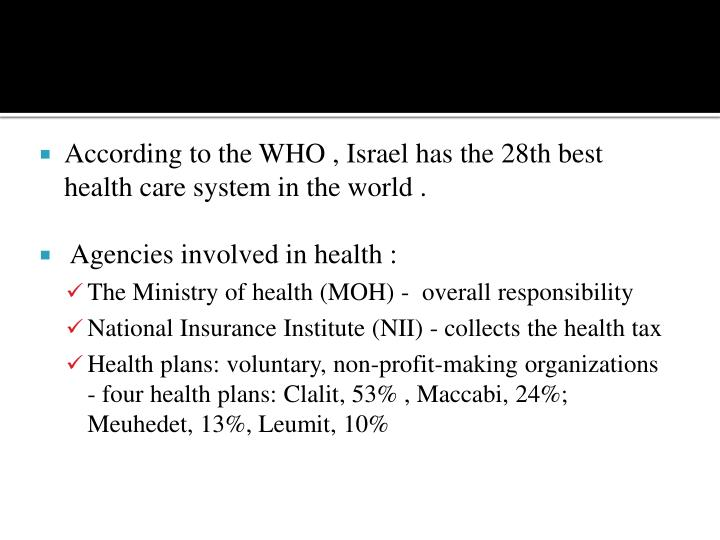 According to the WHO , Israel has the 28th best health care system in the world .