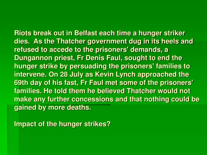 Riots break out in Belfast each time a hunger striker dies.  As the Thatcher government dug in its heels and refused to accede to the prisoners' demands, a Dungannon priest, Fr Denis Faul, sought to end the hunger strike by persuading the prisoners' families to intervene. On 28 July as Kevin Lynch approached the 69th day of his fast, Fr Faul met some of the prisoners' families. He told them he believed Thatcher would not make any further concessions and that nothing could be gained by more deaths.