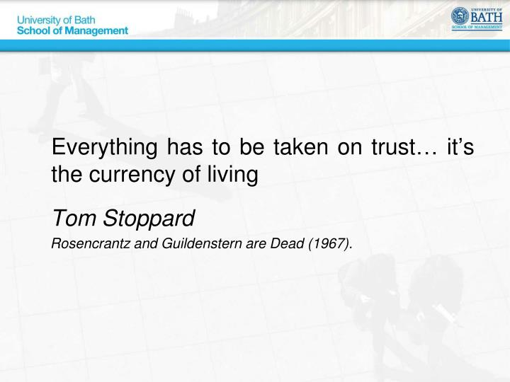 Everything has to be taken on trust… it's the currency of living