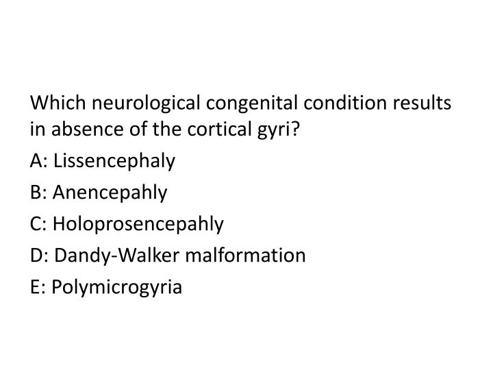 Which neurological congenital condition results in absence of the cortical