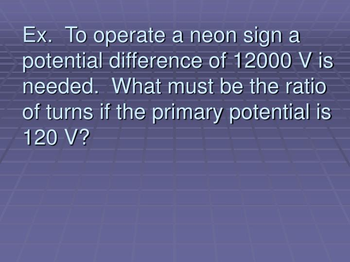 Ex.  To operate a neon sign a potential difference of 12000 V is needed.  What must be the ratio of turns if the primary potential is 120 V?