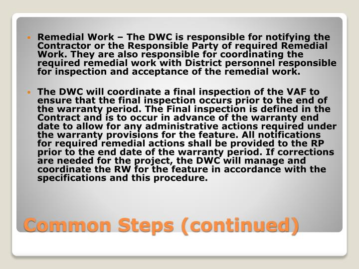Remedial Work – The DWC is responsible for notifying the Contractor or the Responsible Party of required Remedial Work. They are also responsible for coordinating the required remedial work with District personnel responsible for inspection and acceptance of the remedial work.
