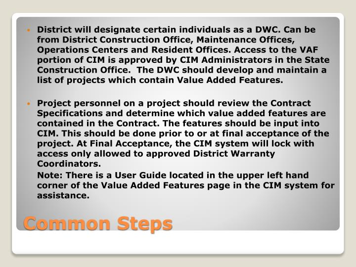 District will designate certain individuals as a DWC. Can be  from District Construction Office, Maintenance Offices, Operations Centers and Resident Offices. Access to the VAF portion of CIM is approved by CIM Administrators in the State Construction Office.  The DWC should develop and maintain a list of projects which contain Value Added Features.