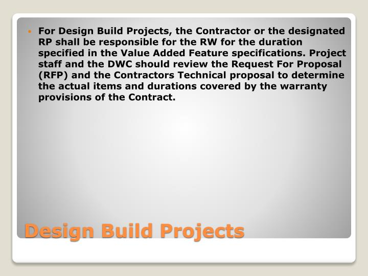 For Design Build Projects, the Contractor or the designated RP shall be responsible for the RW for the duration specified in the Value Added Feature specifications. Project staff and the DWC should review the Request For Proposal (RFP) and the Contractors Technical proposal to determine the actual items and durations covered by the warranty provisions of the Contract.